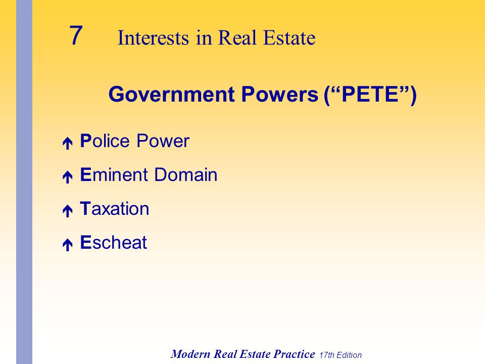 7 Interests in Real Estate Modern Real Estate Practice 17th Edition Government Powers ( PETE ) é Police Power é Eminent Domain é Taxation é Escheat
