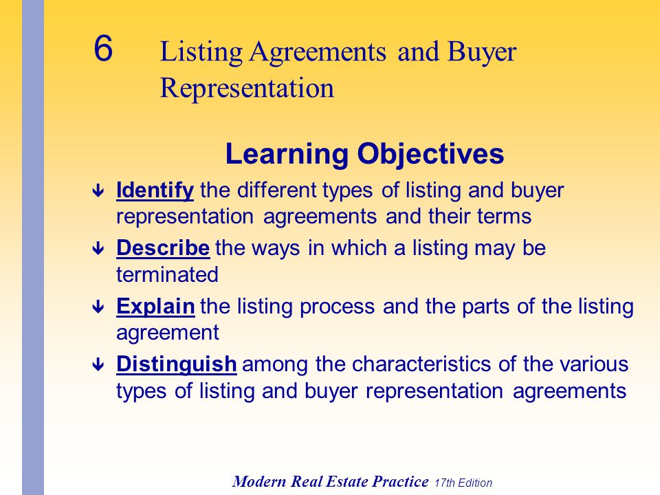 6 Listing Agreements and Buyer Representation Modern Real Estate Practice 17th Edition Learning Objectives ê Identify the different types of listing and buyer representation agreements and their terms ê Describe the ways in which a listing may be terminated ê Explain the listing process and the parts of the listing agreement ê Distinguish among the characteristics of the various types of listing and buyer representation agreements