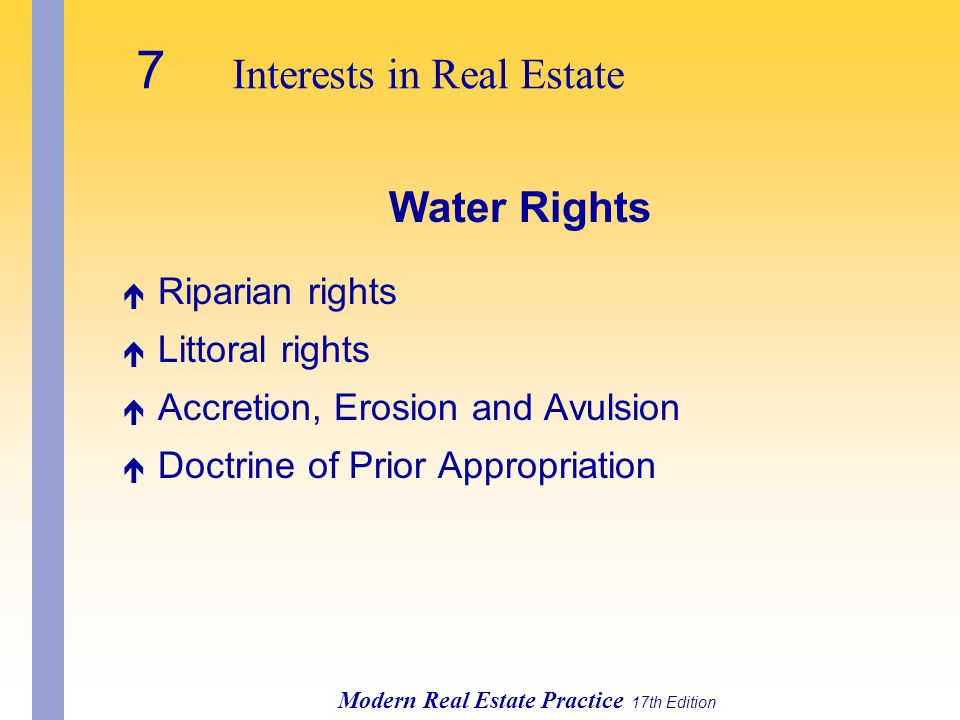 Modern Real Estate Practice 17th Edition Water Rights é Riparian rights é Littoral rights é Accretion, Erosion and Avulsion é Doctrine of Prior Appropriation
