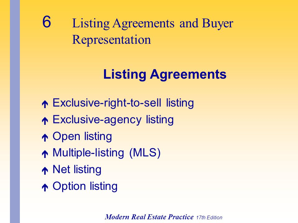 6 Listing Agreements and Buyer Representation Modern Real Estate Practice 17th Edition Listing Agreements é Exclusive-right-to-sell listing é Exclusive-agency listing é Open listing é Multiple-listing (MLS) é Net listing é Option listing