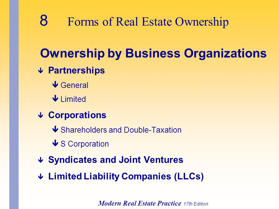 8 Forms of Real Estate Ownership Modern Real Estate Practice 17th Edition Ownership by Business Organizations ê Partnerships êGeneral êLimited ê Corporations êShareholders and Double-Taxation êS Corporation ê Syndicates and Joint Ventures ê Limited Liability Companies (LLCs)