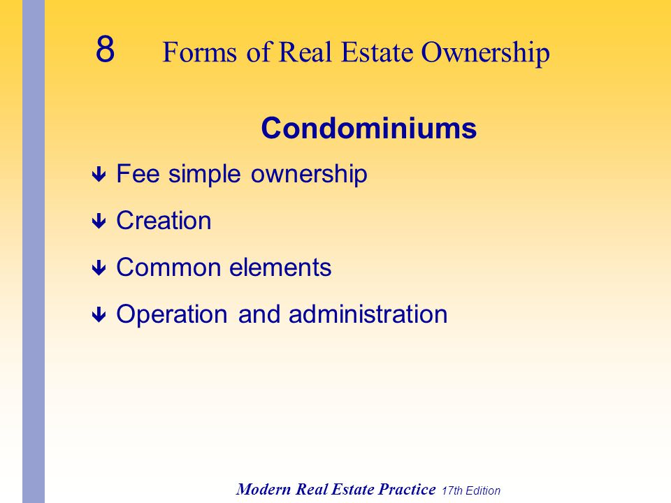 8 Forms of Real Estate Ownership Modern Real Estate Practice 17th Edition Condominiums ê Fee simple ownership ê Creation ê Common elements ê Operation and administration