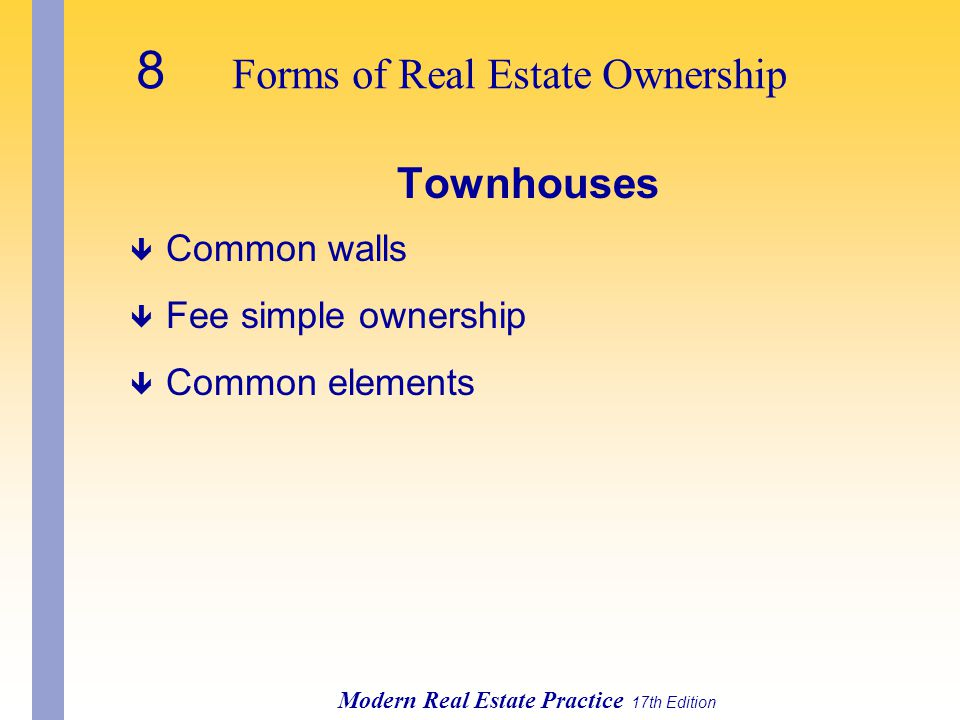 8 Forms of Real Estate Ownership Modern Real Estate Practice 17th Edition Townhouses ê Common walls ê Fee simple ownership ê Common elements