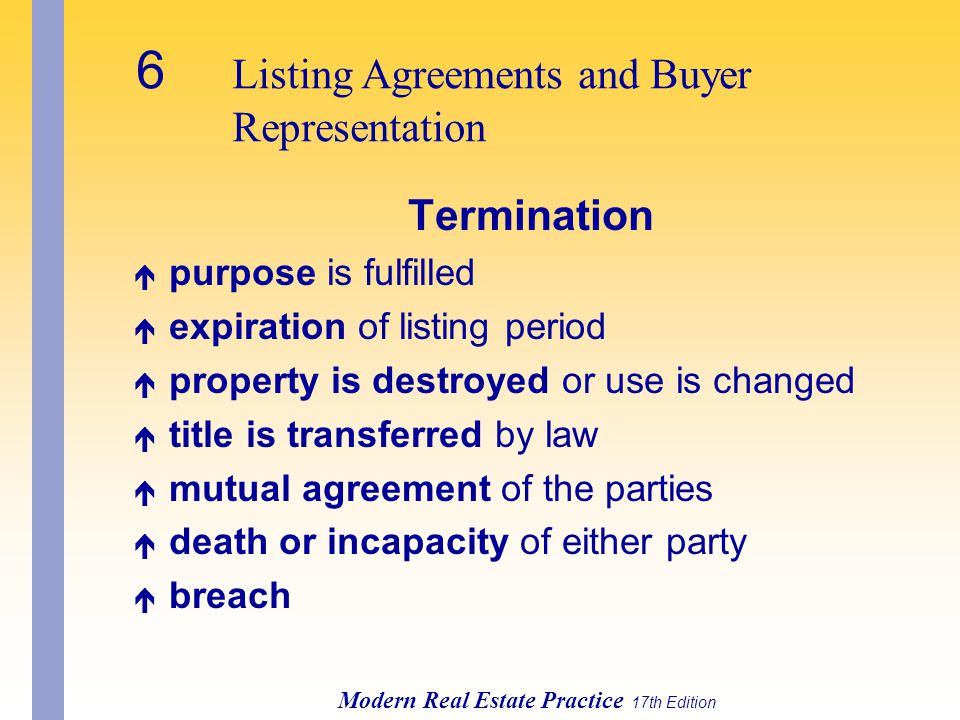 6 Listing Agreements and Buyer Representation Modern Real Estate Practice 17th Edition Termination é purpose is fulfilled é expiration of listing period é property is destroyed or use is changed é title is transferred by law é mutual agreement of the parties é death or incapacity of either party é breach