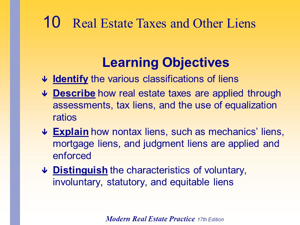 10 Real Estate Taxes and Other Liens Modern Real Estate Practice 17th Edition Learning Objectives ê Identify the various classifications of liens ê Describe how real estate taxes are applied through assessments, tax liens, and the use of equalization ratios ê Explain how nontax liens, such as mechanics' liens, mortgage liens, and judgment liens are applied and enforced ê Distinguish the characteristics of voluntary, involuntary, statutory, and equitable liens