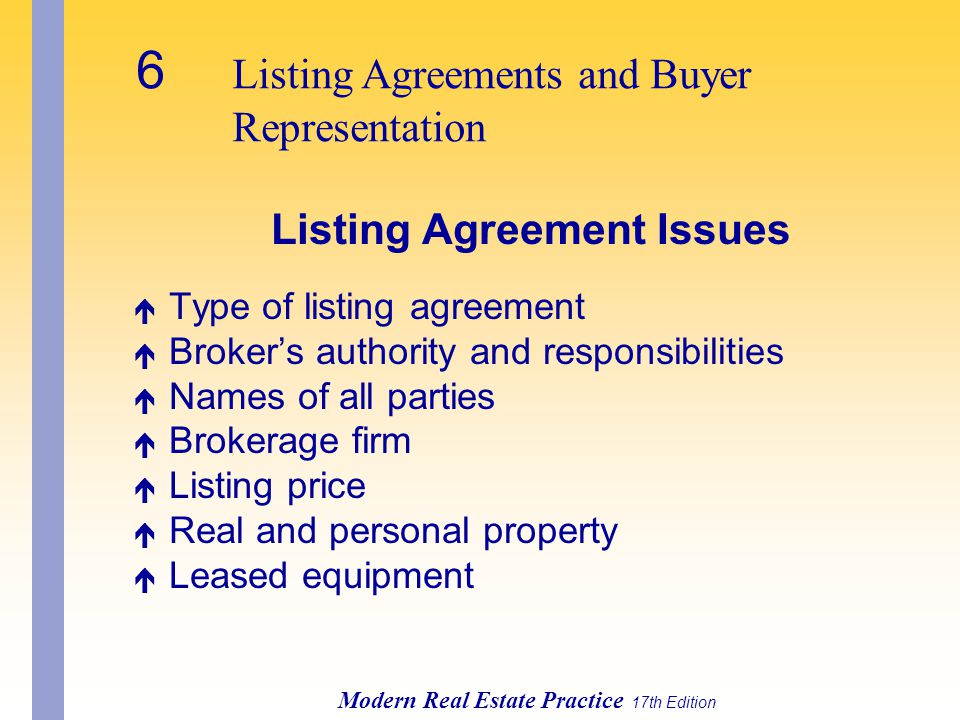 6 Listing Agreements and Buyer Representation Modern Real Estate Practice 17th Edition Listing Agreement Issues é Type of listing agreement é Broker's authority and responsibilities é Names of all parties é Brokerage firm é Listing price é Real and personal property é Leased equipment
