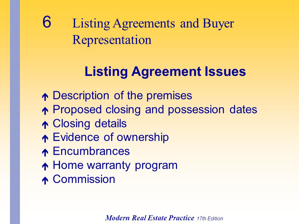 6 Listing Agreements and Buyer Representation Modern Real Estate Practice 17th Edition Listing Agreement Issues é Description of the premises é Proposed closing and possession dates é Closing details é Evidence of ownership é Encumbrances é Home warranty program é Commission