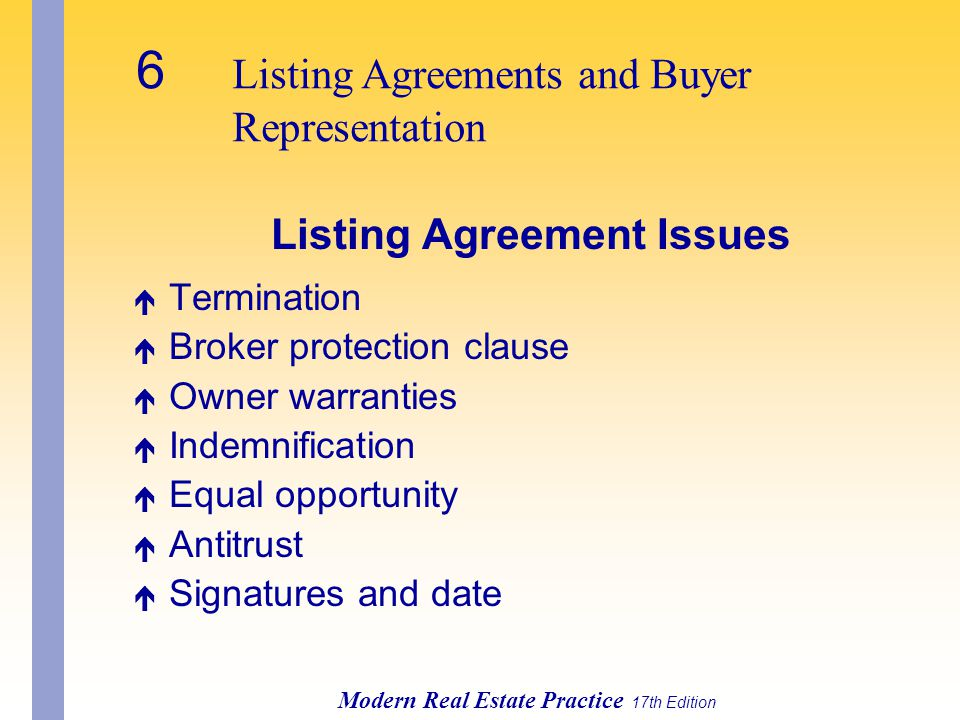 6 Listing Agreements and Buyer Representation Modern Real Estate Practice 17th Edition Listing Agreement Issues é Termination é Broker protection clause é Owner warranties é Indemnification é Equal opportunity é Antitrust é Signatures and date