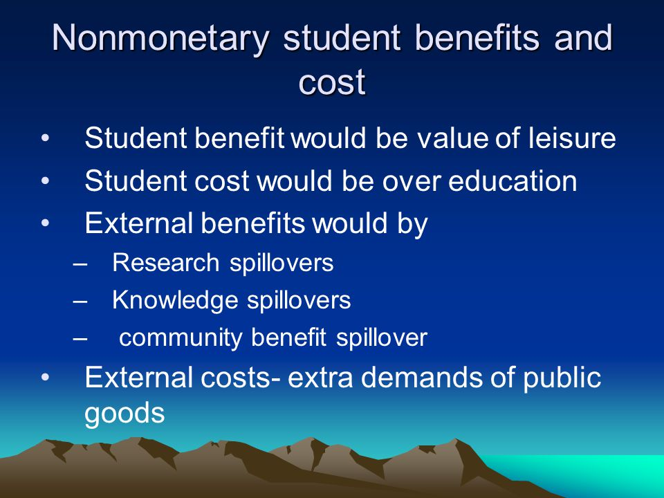 Nonmonetary student benefits and cost Student benefit would be value of leisure Student cost would be over education External benefits would by –Research spillovers –Knowledge spillovers – community benefit spillover External costs- extra demands of public goods