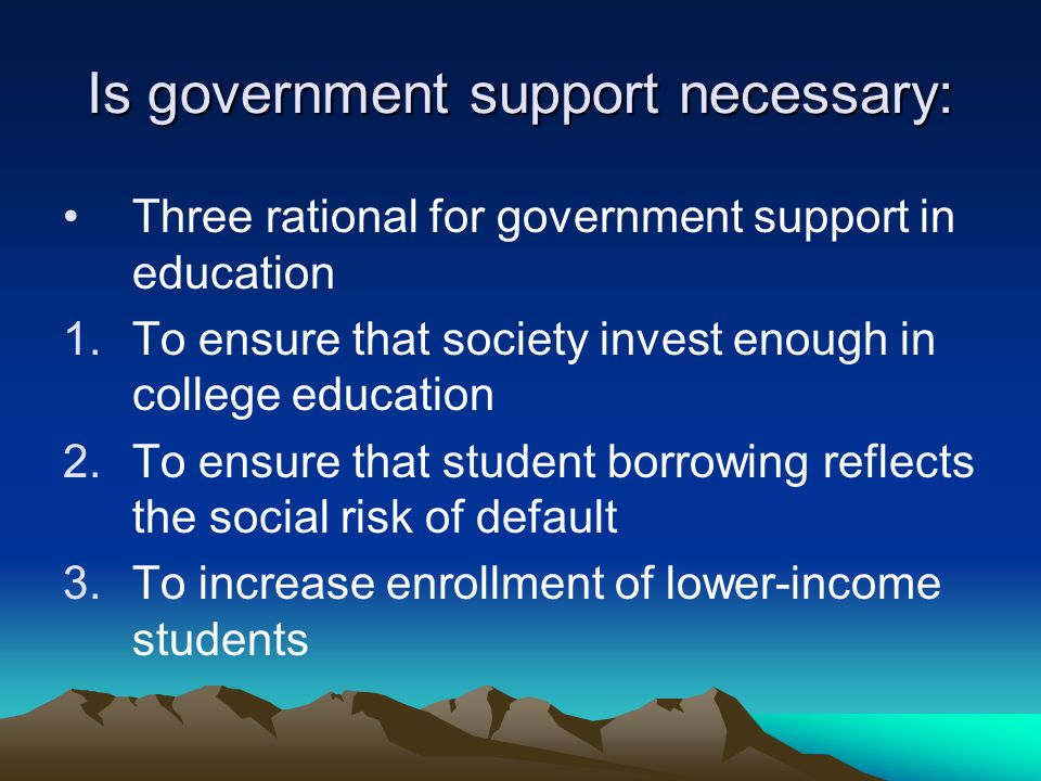 Is government support necessary: Three rational for government support in education 1.To ensure that society invest enough in college education 2.To ensure that student borrowing reflects the social risk of default 3.To increase enrollment of lower-income students