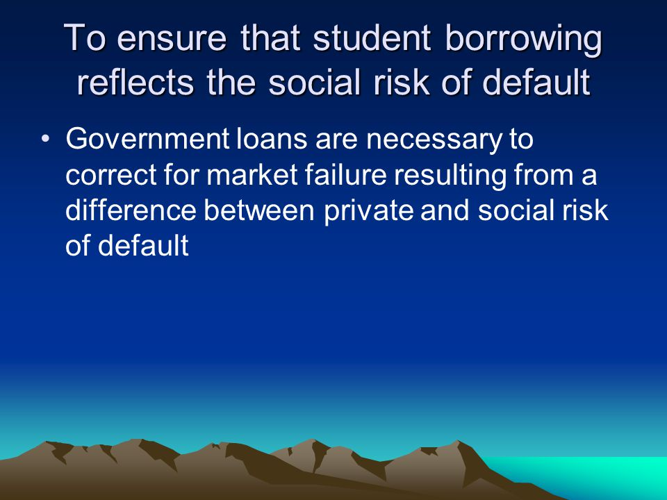 To ensure that student borrowing reflects the social risk of default Government loans are necessary to correct for market failure resulting from a difference between private and social risk of default
