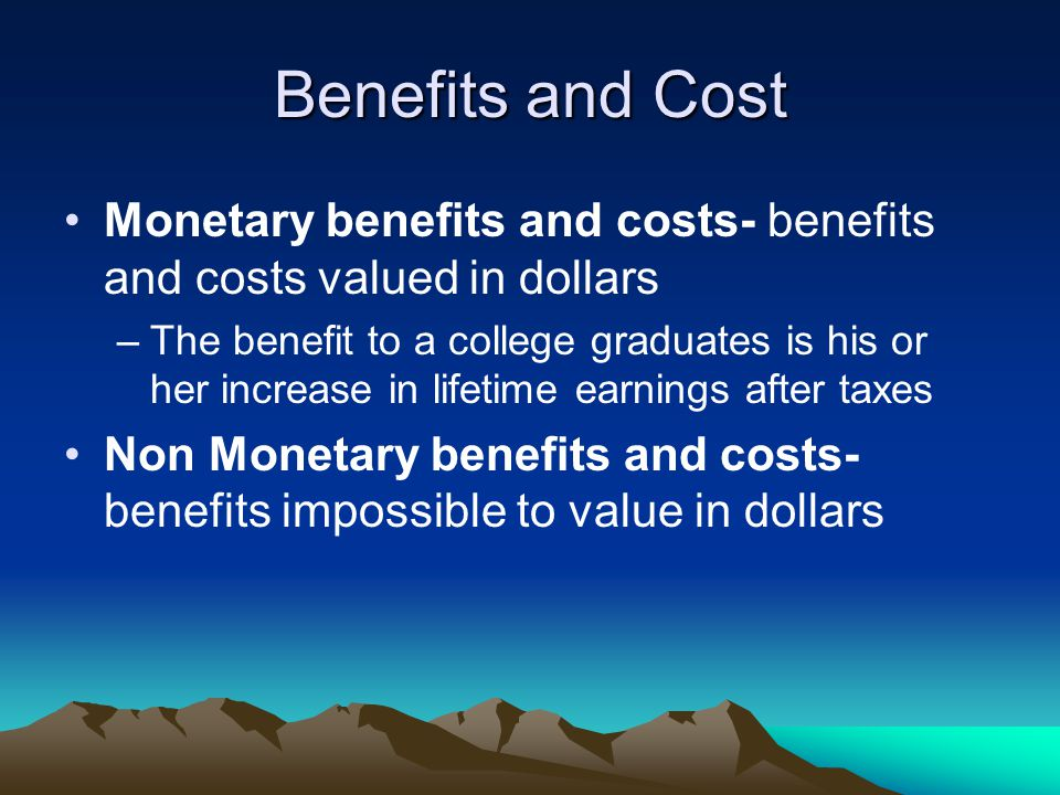 Benefits and Cost Monetary benefits and costs- benefits and costs valued in dollars –The benefit to a college graduates is his or her increase in lifetime earnings after taxes Non Monetary benefits and costs- benefits impossible to value in dollars