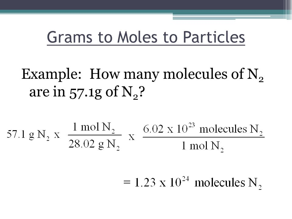 Grams to Moles to Particles Example: How many molecules of N 2 are in 57.1g of N 2