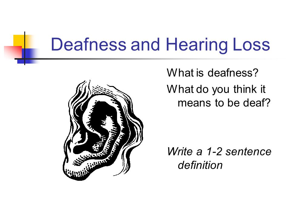 Deafness and Hearing Loss What is deafness. What do you think it means to be deaf.