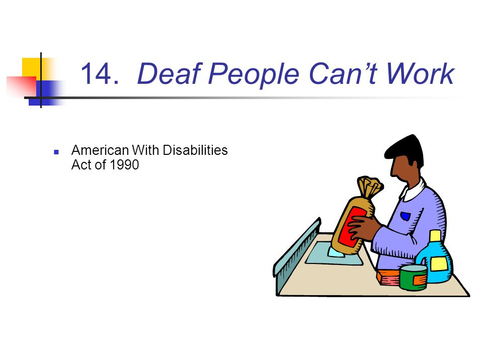 14. Deaf People Can't Work American With Disabilities Act of 1990