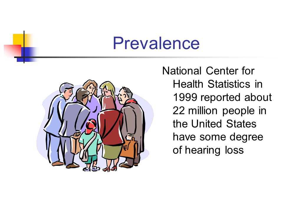 Prevalence National Center for Health Statistics in 1999 reported about 22 million people in the United States have some degree of hearing loss
