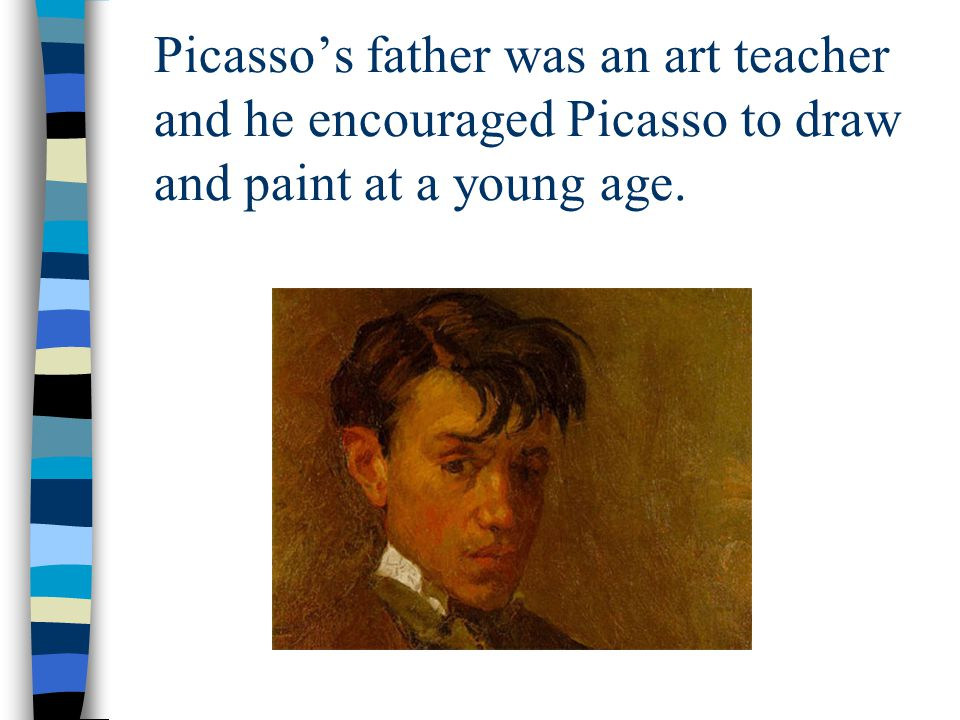Picasso's father was an art teacher and he encouraged Picasso to draw and paint at a young age.