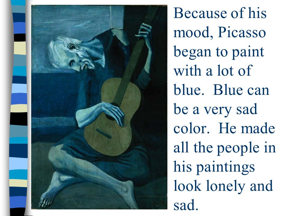 Because of his mood, Picasso began to paint with a lot of blue.