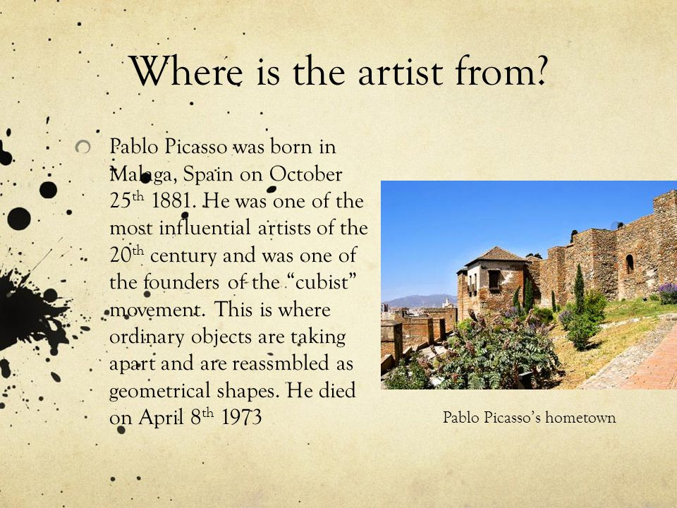 Where is the artist from. Pablo Picasso was born in Malaga, Spain on October 25 th