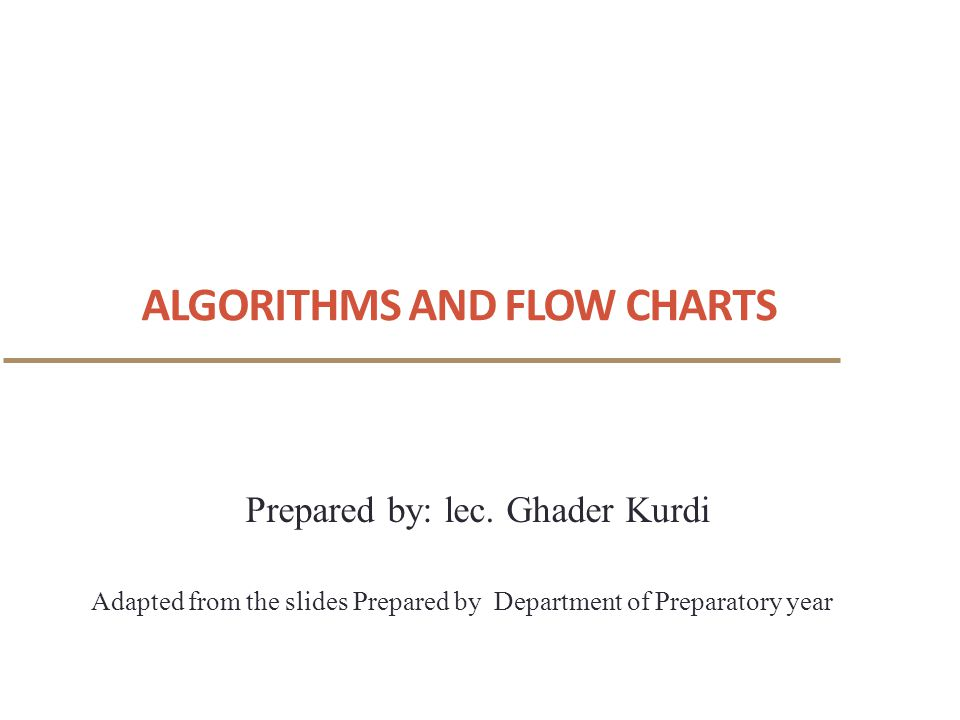 ALGORITHMS AND FLOW CHARTS 1 Adapted from the slides Prepared by Department of Preparatory year Prepared by: lec.