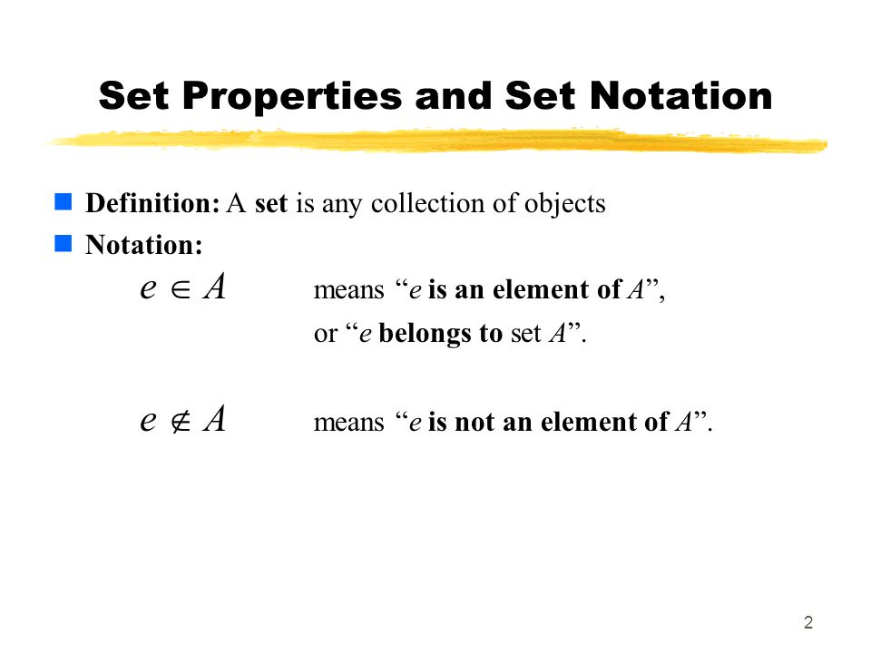 2 Set Properties and Set Notation Definition: A set is any collection of objects Notation: e  A means e is an element of A , or e belongs to set A .