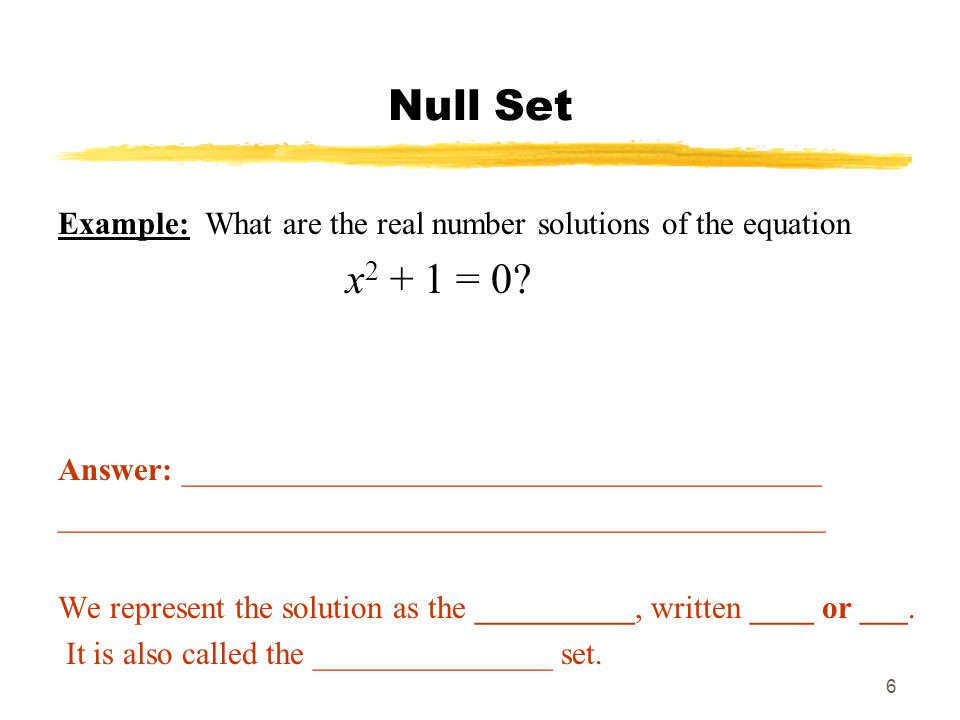 6 Null Set Example: What are the real number solutions of the equation x = 0.