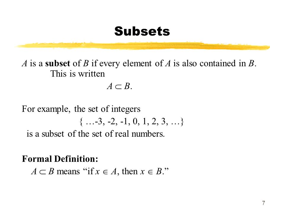 7 Subsets A is a subset of B if every element of A is also contained in B.