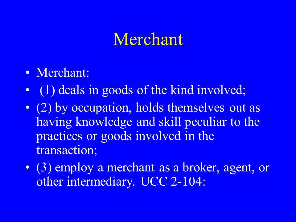Merchant Merchant: (1) deals in goods of the kind involved; (2) by occupation, holds themselves out as having knowledge and skill peculiar to the practices or goods involved in the transaction; (3) employ a merchant as a broker, agent, or other intermediary.