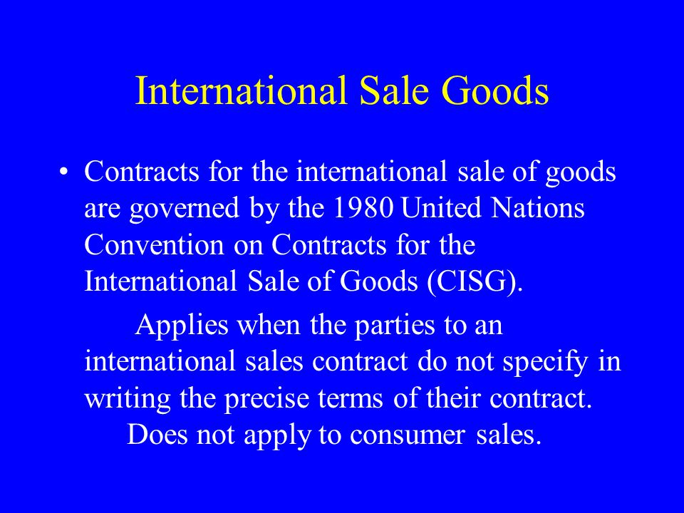 International Sale Goods Contracts for the international sale of goods are governed by the 1980 United Nations Convention on Contracts for the International Sale of Goods (CISG).