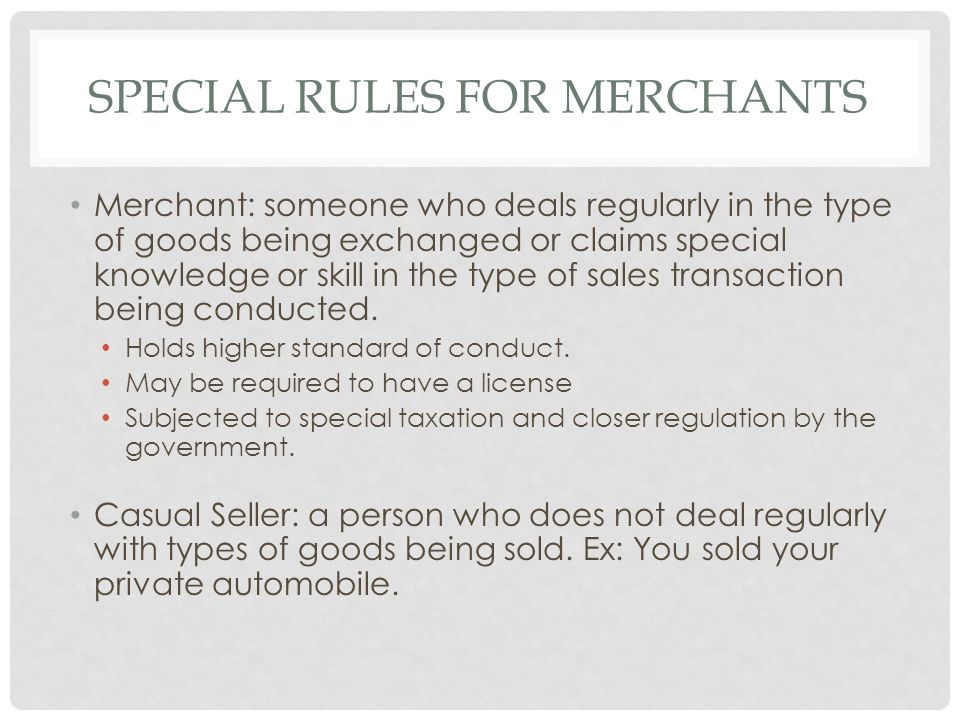 SPECIAL RULES FOR MERCHANTS Merchant: someone who deals regularly in the type of goods being exchanged or claims special knowledge or skill in the type of sales transaction being conducted.
