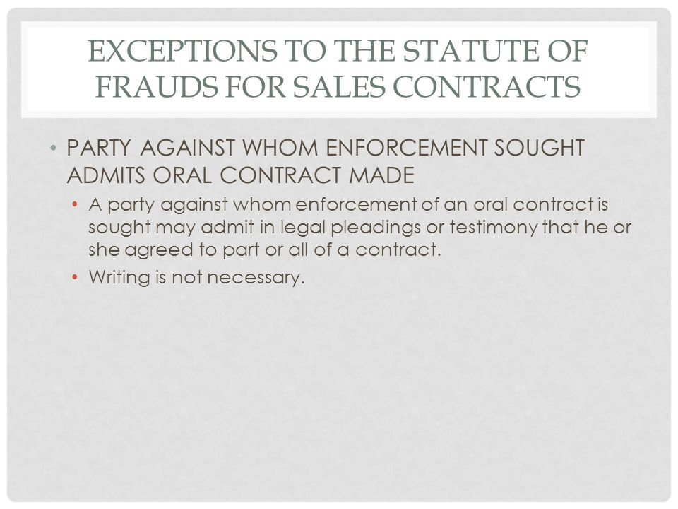 EXCEPTIONS TO THE STATUTE OF FRAUDS FOR SALES CONTRACTS PARTY AGAINST WHOM ENFORCEMENT SOUGHT ADMITS ORAL CONTRACT MADE A party against whom enforcement of an oral contract is sought may admit in legal pleadings or testimony that he or she agreed to part or all of a contract.