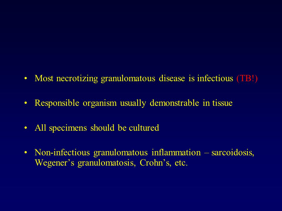 Most necrotizing granulomatous disease is infectious (TB!) Responsible organism usually demonstrable in tissue All specimens should be cultured Non-infectious granulomatous inflammation – sarcoidosis, Wegener's granulomatosis, Crohn's, etc.