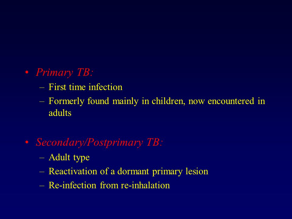 Primary TB: –First time infection –Formerly found mainly in children, now encountered in adults Secondary/Postprimary TB: –Adult type –Reactivation of a dormant primary lesion –Re-infection from re-inhalation