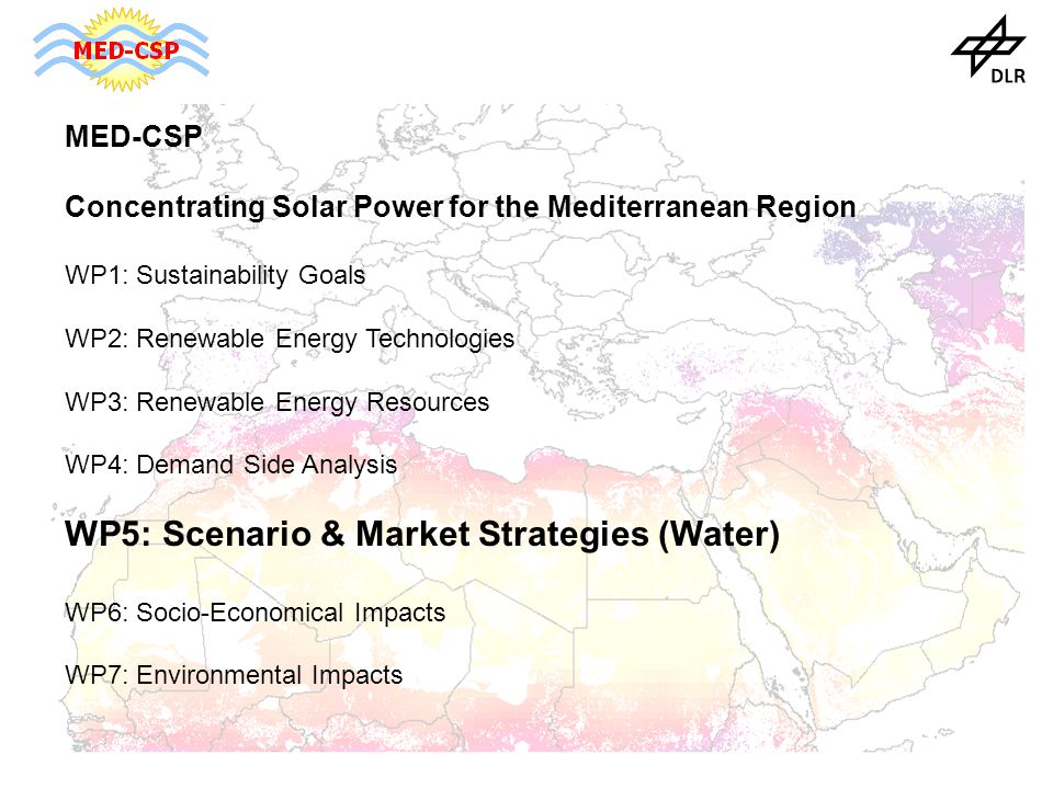 MED-CSP Concentrating Solar Power for the Mediterranean Region WP1: Sustainability Goals WP2: Renewable Energy Technologies WP3: Renewable Energy Resources WP4: Demand Side Analysis WP5: Scenario & Market Strategies (Water) WP6: Socio-Economical Impacts WP7: Environmental Impacts