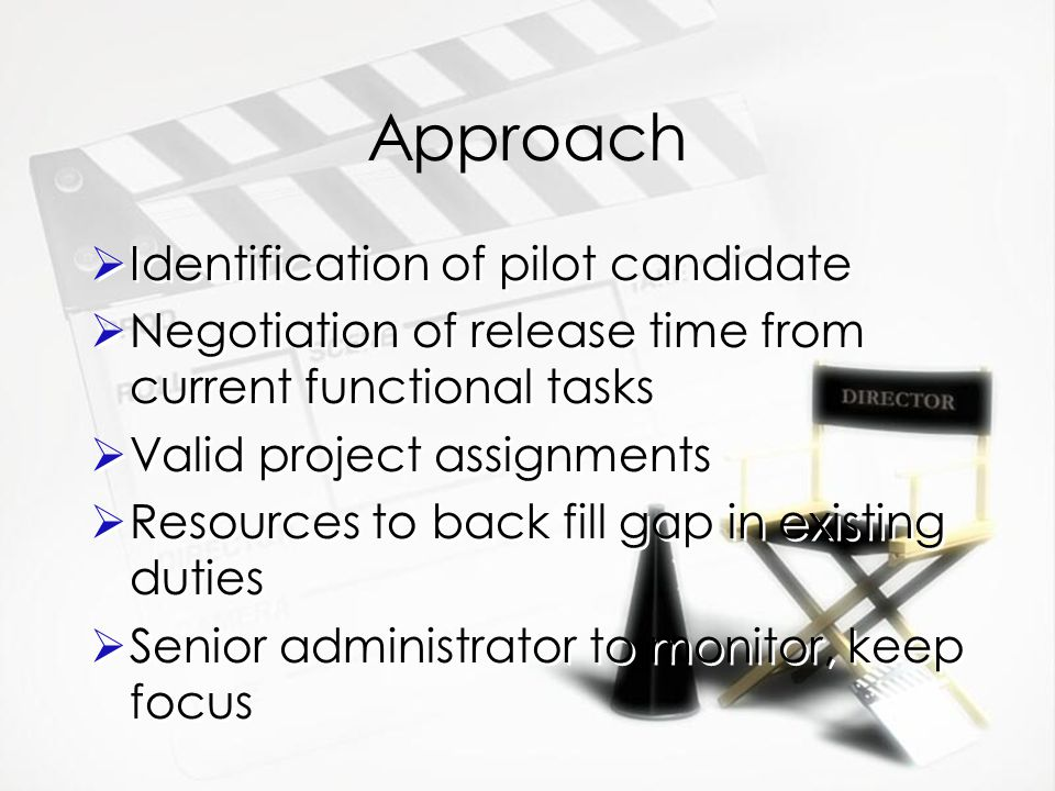 Approach  Identification of pilot candidate  Negotiation of release time from current functional tasks  Valid project assignments  Resources to back fill gap in existing duties  Senior administrator to monitor, keep focus  Identification of pilot candidate  Negotiation of release time from current functional tasks  Valid project assignments  Resources to back fill gap in existing duties  Senior administrator to monitor, keep focus