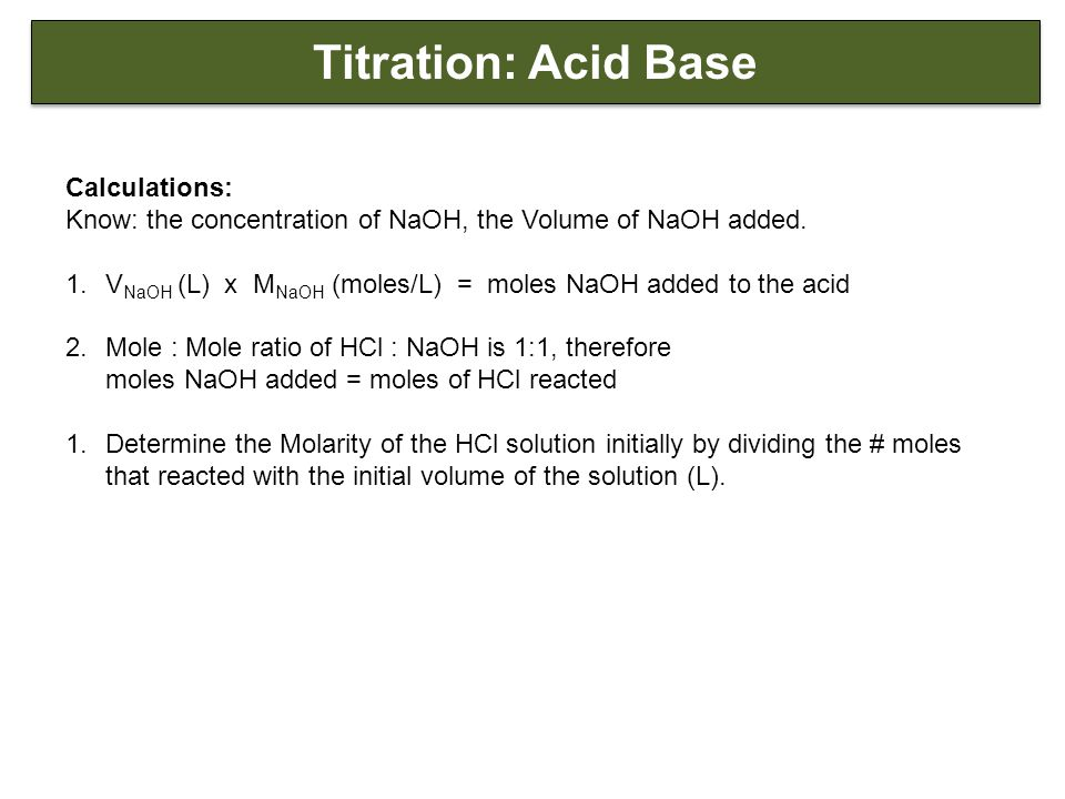 Titration: Acid Base Calculations: Know: the concentration of NaOH, the Volume of NaOH added.