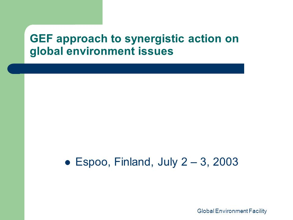 Global Environment Facility GEF approach to synergistic action on global environment issues Espoo, Finland, July 2 – 3, 2003