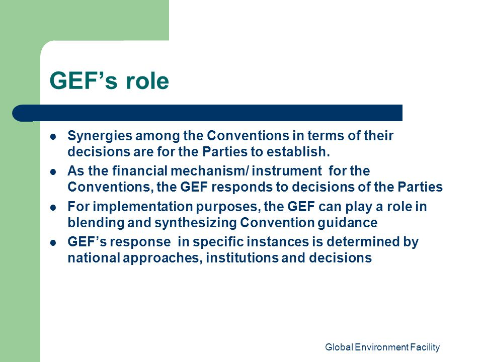 Global Environment Facility GEF's role Synergies among the Conventions in terms of their decisions are for the Parties to establish.