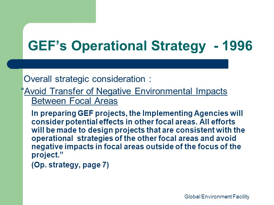 Global Environment Facility GEF's Operational Strategy Overall strategic consideration : Avoid Transfer of Negative Environmental Impacts Between Focal Areas In preparing GEF projects, the Implementing Agencies will consider potential effects in other focal areas.