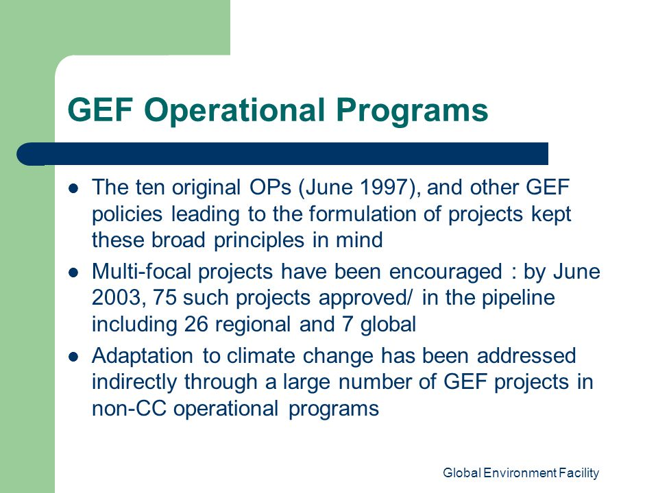 Global Environment Facility GEF Operational Programs The ten original OPs (June 1997), and other GEF policies leading to the formulation of projects kept these broad principles in mind Multi-focal projects have been encouraged : by June 2003, 75 such projects approved/ in the pipeline including 26 regional and 7 global Adaptation to climate change has been addressed indirectly through a large number of GEF projects in non-CC operational programs