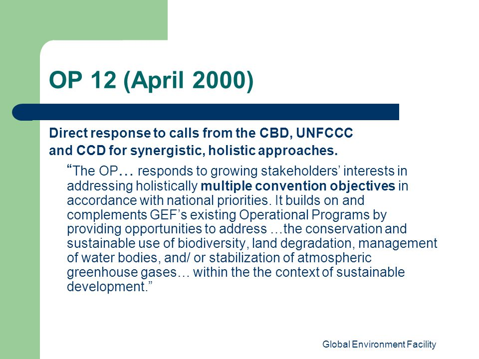 Global Environment Facility OP 12 (April 2000) Direct response to calls from the CBD, UNFCCC and CCD for synergistic, holistic approaches.