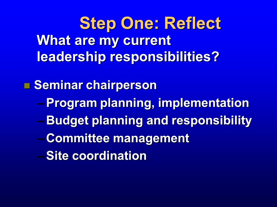 n Seminar chairperson –Program planning, implementation –Budget planning and responsibility –Committee management –Site coordination Step One: Reflect What are my current leadership responsibilities