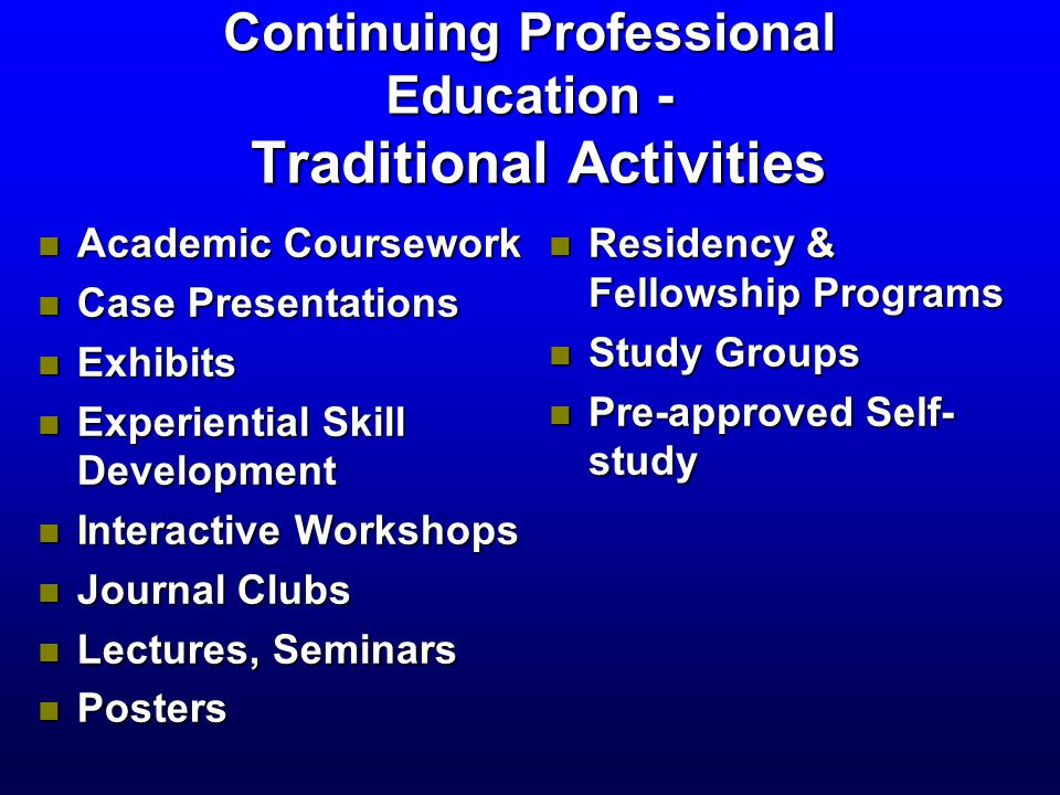 Continuing Professional Education - Traditional Activities n Academic Coursework n Case Presentations n Exhibits n Experiential Skill Development n Interactive Workshops n Journal Clubs n Lectures, Seminars n Posters n Residency & Fellowship Programs n Study Groups n Pre-approved Self- study