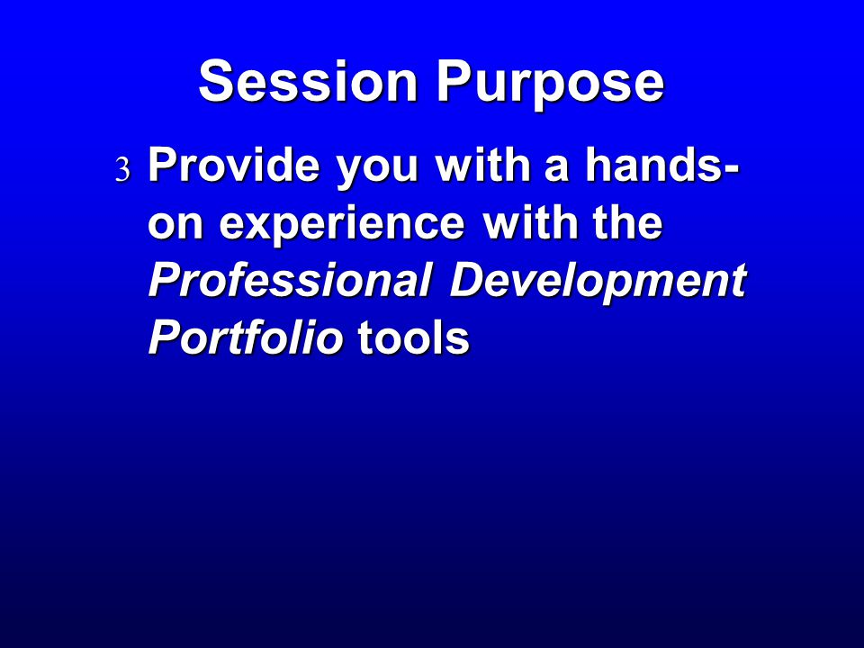 Session Purpose  Provide you with a hands- on experience with the Professional Development Portfolio tools
