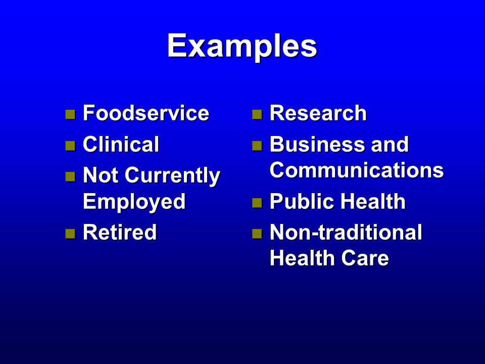 Examples n Foodservice n Clinical n Not Currently Employed n Retired n Research n Business and Communications n Public Health n Non-traditional Health Care