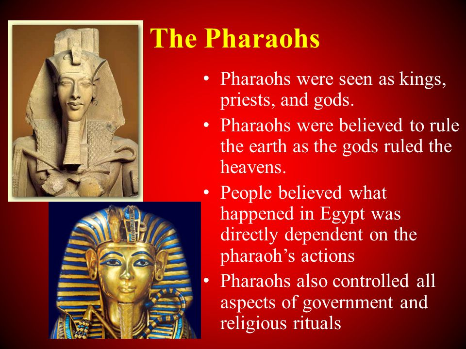 The Pharaohs Pharaohs were seen as kings, priests, and gods.