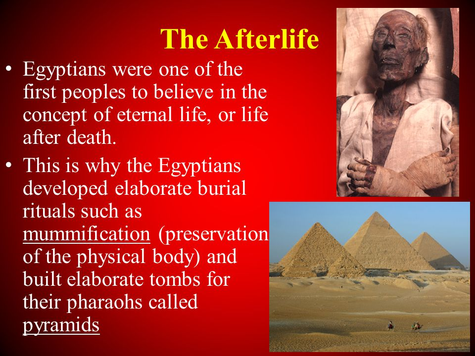 The Afterlife Egyptians were one of the first peoples to believe in the concept of eternal life, or life after death.