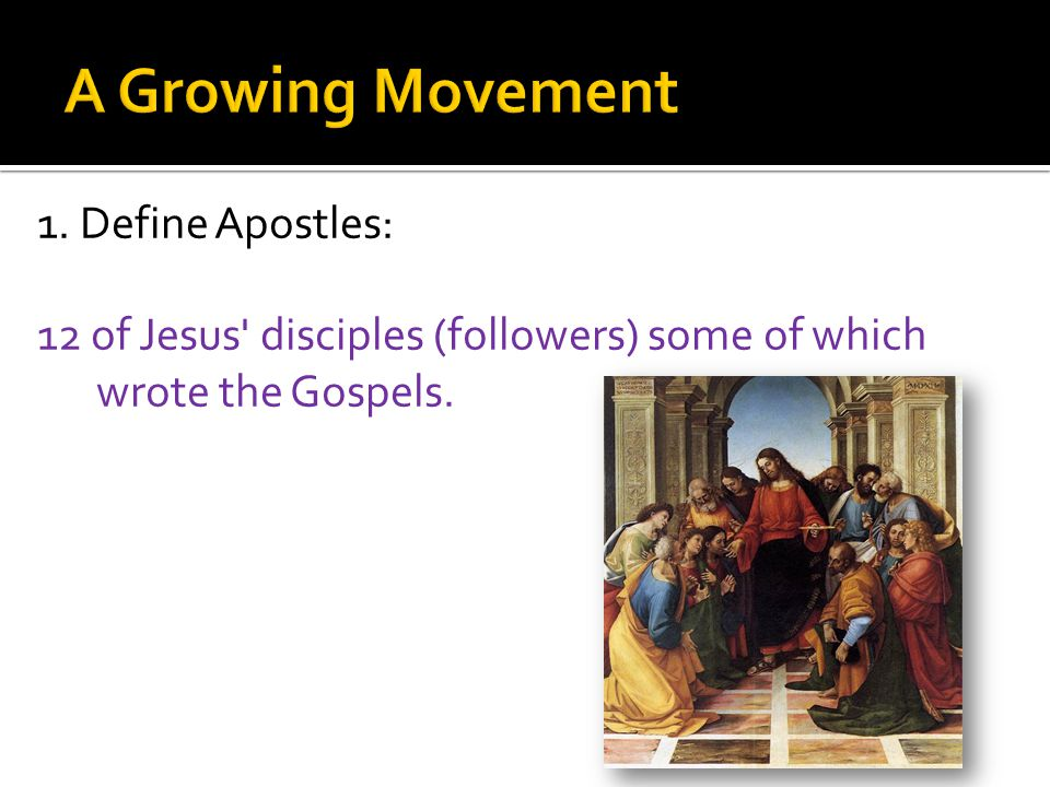 1. Define Apostles: 12 of Jesus disciples (followers) some of which wrote the Gospels.