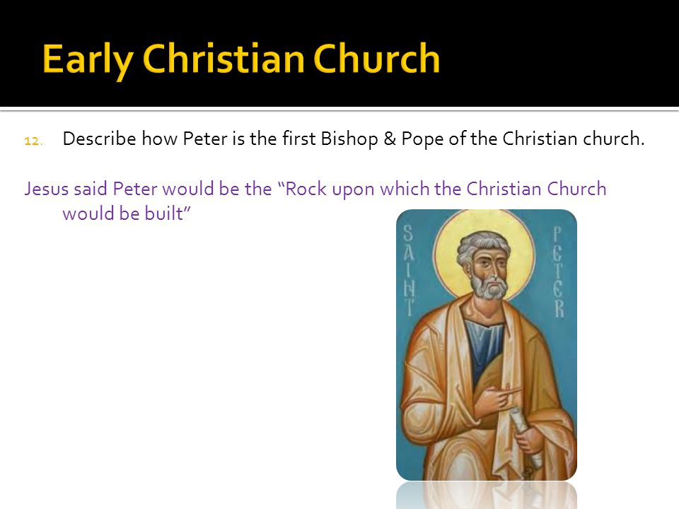 12. Describe how Peter is the first Bishop & Pope of the Christian church.