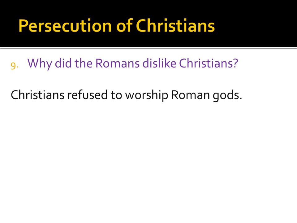9. Why did the Romans dislike Christians Christians refused to worship Roman gods.